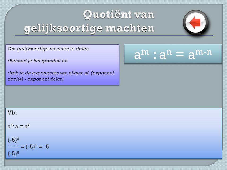 Vb: a³: a = a² (-5) 6 ----- = (-5) 1 = -5 (-5) 5 Vb: a³: a = a² (-5) 6 ----- = (-5) 1 = -5 (-5) 5 Om gelijksoortige machten te delen • Behoud je het grondtal en • trek je de exponenten van elkaar af.
