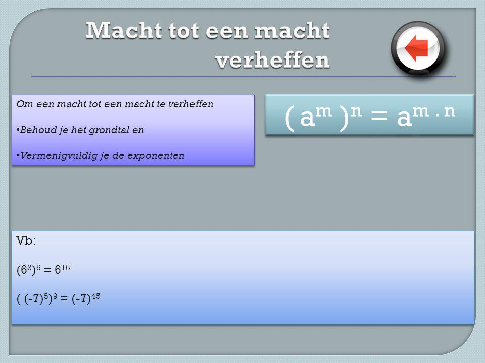 Vb: (6 3 ) 5 = 6 15 ( (-7) 5 ) 9 = (-7) 45 Vb: (6 3 ) 5 = 6 15 ( (-7) 5 ) 9 = (-7) 45 Om een macht tot een macht te verheffen • Behoud je het grondtal en • Vermenigvuldig je de exponenten Om een macht tot een macht te verheffen • Behoud je het grondtal en • Vermenigvuldig je de exponenten ( a m ) n = a m.