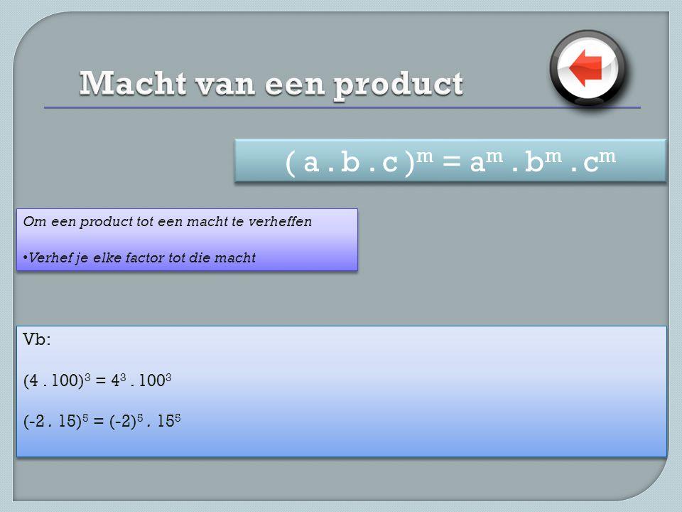 Vb: (4. 100) 3 = 4 3. 100 3 (-2. 15) 5 = (-2) 5. 15 5 Vb: (4. 100) 3 = 4 3. 100 3 (-2. 15) 5 = (-2) 5. 15 5 Om een product tot een macht te verheffen