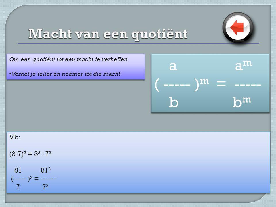 Vb: (3:7)³ = 3³ : 7³ 81 81 2 (----- ) 2 = ------ 7 7 2 Vb: (3:7)³ = 3³ : 7³ 81 81 2 (----- ) 2 = ------ 7 7 2 Om een quotiënt tot een macht te verheffen • Verhef je teller en noemer tot die macht Om een quotiënt tot een macht te verheffen • Verhef je teller en noemer tot die macht a a m ( ----- ) m = ----- b b m a a m ( ----- ) m = ----- b b m