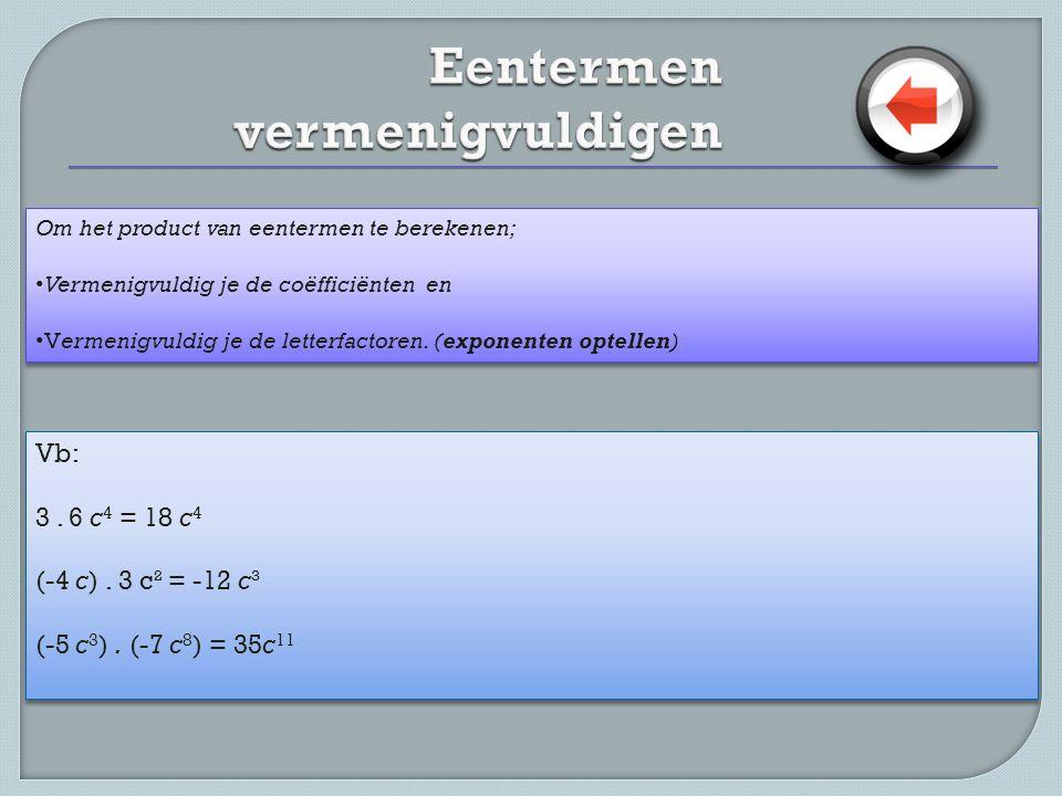 Om het product van eentermen te berekenen; • Vermenigvuldig je de coëfficiënten en • Vermenigvuldig je de letterfactoren. (exponenten optellen) Om het