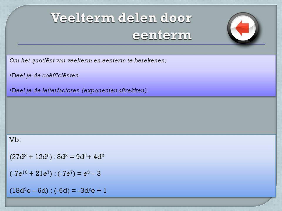 Om het quotiënt van veelterm en eenterm te berekenen; • Deel je de coëfficiënten • Deel je de letterfactoren (exponenten aftrekken). Om het quotiënt v