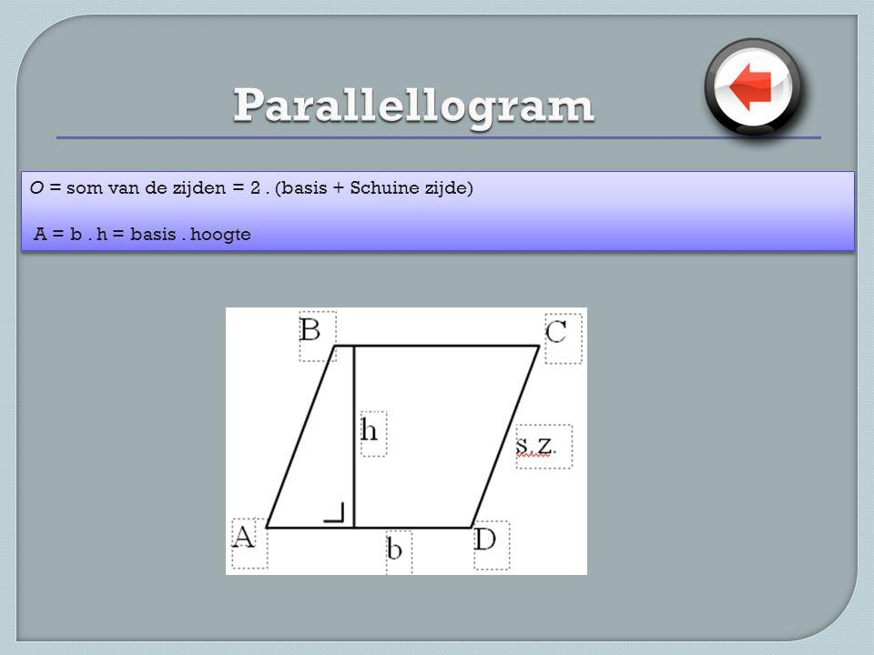 O = som van de zijden = 2. (basis + Schuine zijde) A = b. h = basis. hoogte O = som van de zijden = 2. (basis + Schuine zijde) A = b. h = basis. hoogt