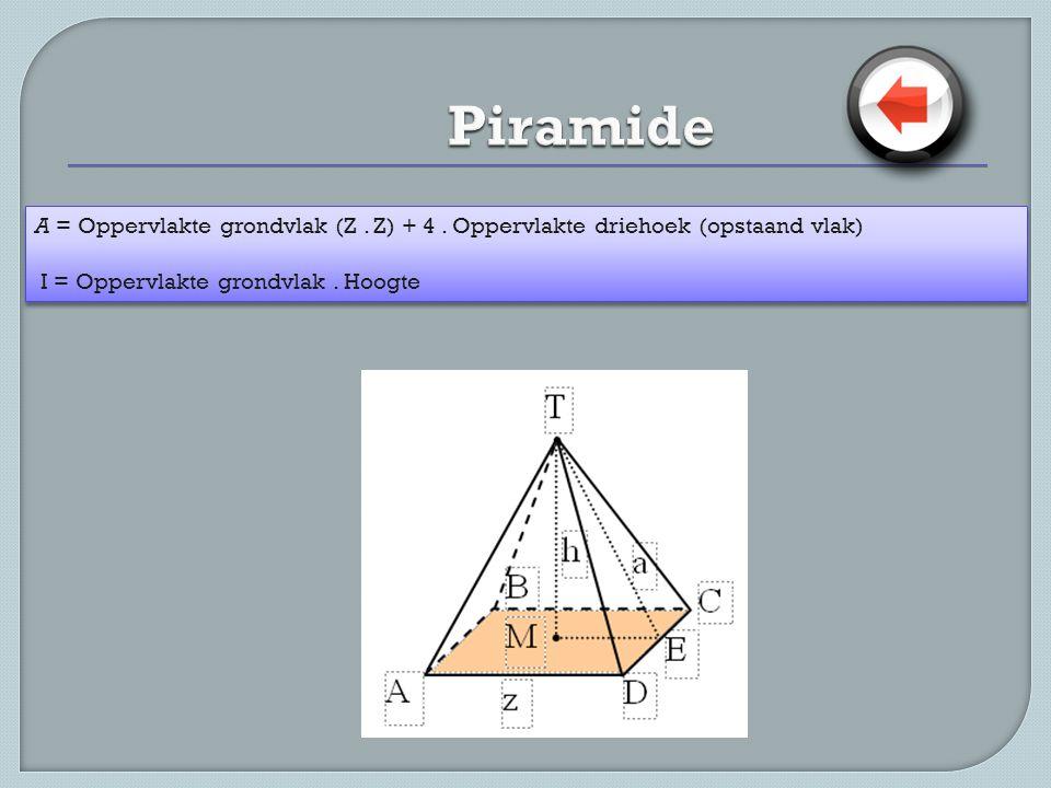 A = Oppervlakte grondvlak (Z. Z) + 4. Oppervlakte driehoek (opstaand vlak) I = Oppervlakte grondvlak. Hoogte A = Oppervlakte grondvlak (Z. Z) + 4. Opp