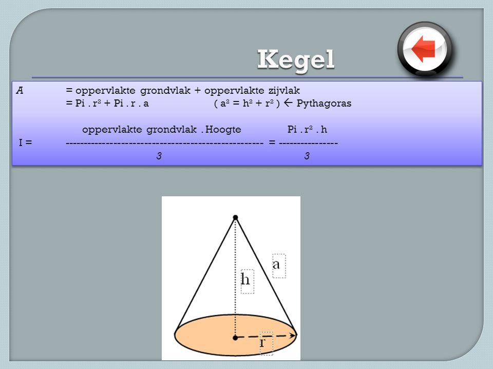 A = oppervlakte grondvlak + oppervlakte zijvlak = Pi. r² + Pi. r. a ( a² = h² + r² )  Pythagoras oppervlakte grondvlak. Hoogte Pi. r². h I =---------