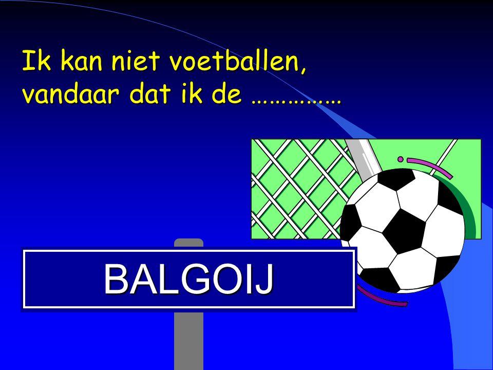 BALGOIJ Ik kan niet voetballen, vandaar dat ik de ……………