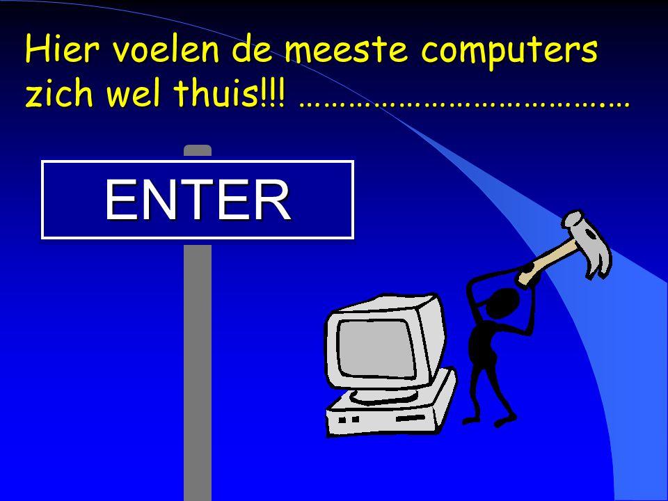 ENTER Hier voelen de meeste computers zich wel thuis!!! ……………………………….…