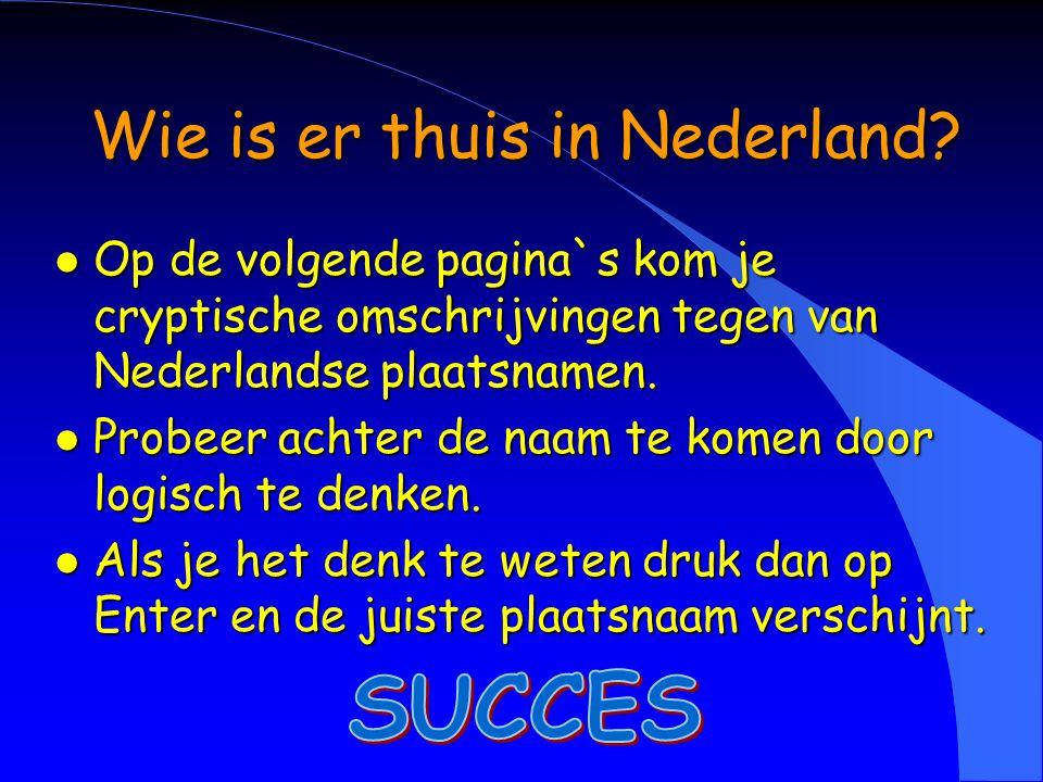 Wie is er thuis in Nederland? l Op de volgende pagina`s kom je cryptische omschrijvingen tegen van Nederlandse plaatsnamen. l Probeer achter de naam t