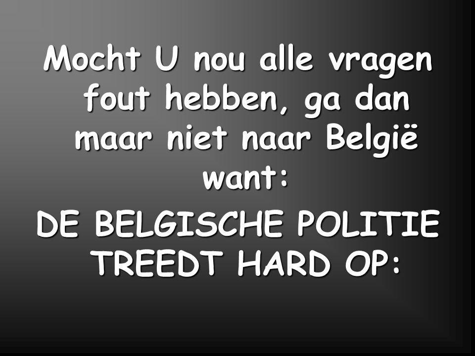 Mocht U nou alle vragen fout hebben, ga dan maar niet naar België want: DE BELGISCHE POLITIE TREEDT HARD OP: