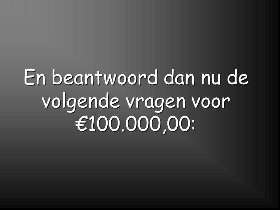 En beantwoord dan nu de volgende vragen voor €100.000,00: