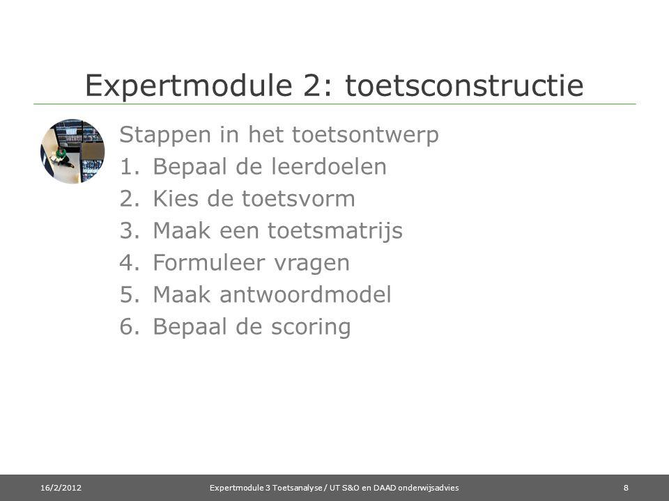 Expertmodule 2: toetsconstructie Stappen in het toetsontwerp 1.Bepaal de leerdoelen 2.Kies de toetsvorm 3.Maak een toetsmatrijs 4.Formuleer vragen 5.Maak antwoordmodel 6.Bepaal de scoring 16/2/2012Expertmodule 3 Toetsanalyse / UT S&O en DAAD onderwijsadvies8