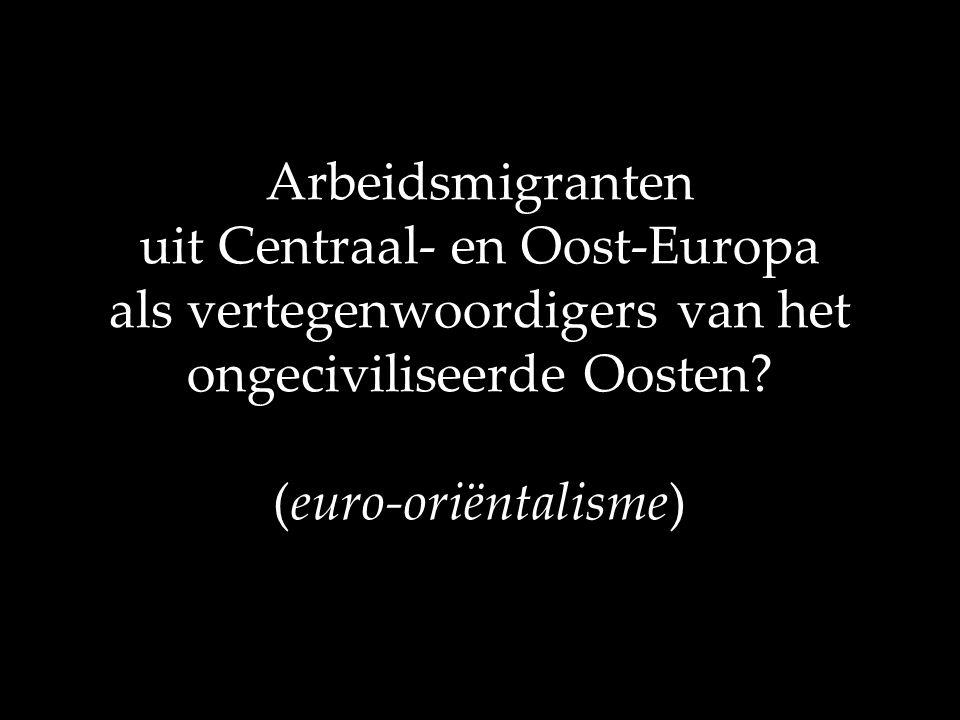 Arbeidsmigranten uit Centraal- en Oost-Europa als vertegenwoordigers van het ongeciviliseerde Oosten? (euro-oriëntalisme)