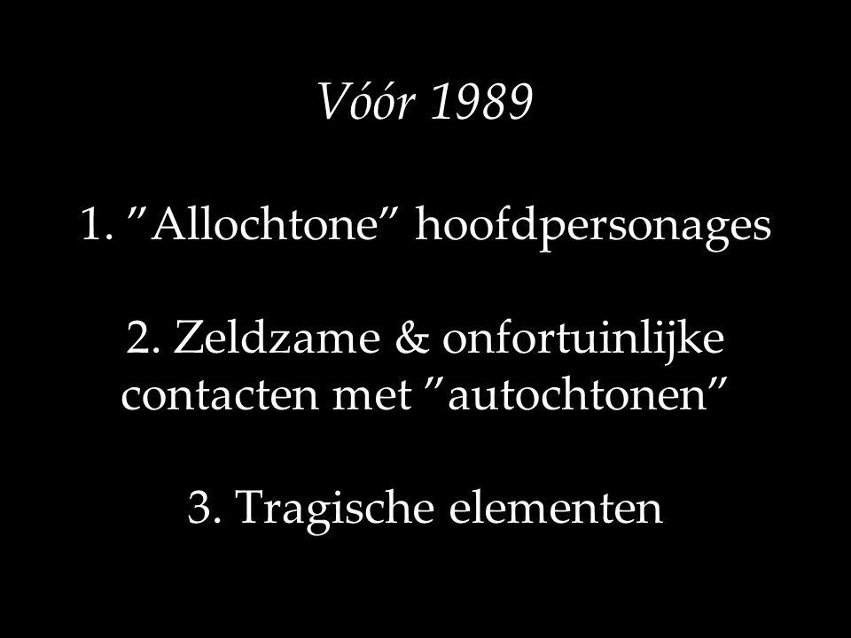"""Vóór 1989 1. """"Allochtone"""" hoofdpersonages 2. Zeldzame & onfortuinlijke contacten met """"autochtonen"""" 3. Tragische elementen"""
