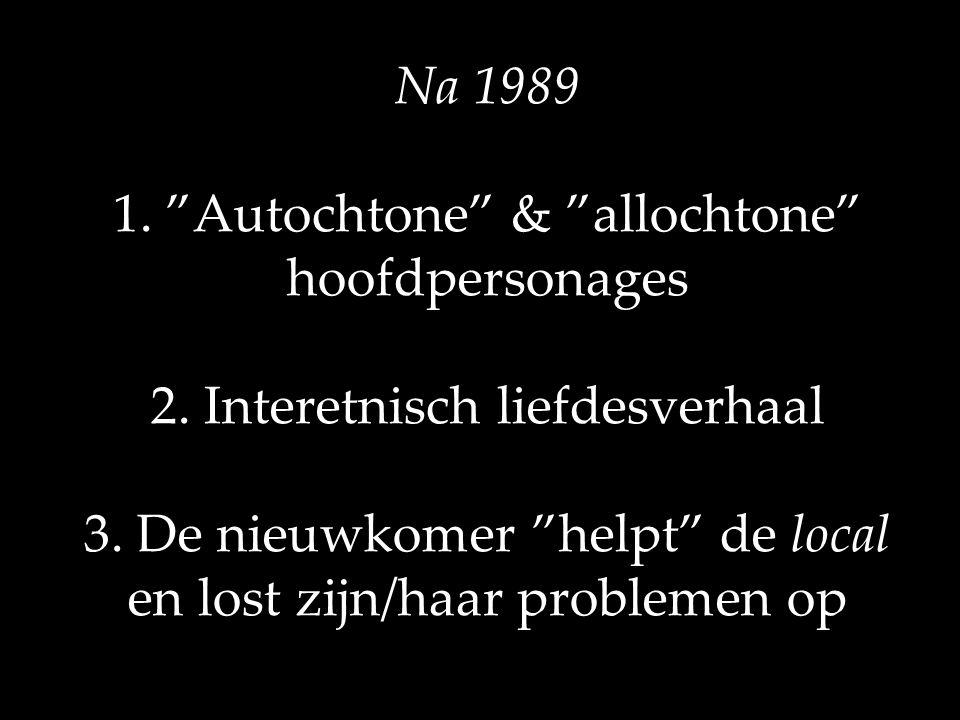 """Na 1989 1. """"Autochtone"""" & """"allochtone"""" hoofdpersonages 2. Interetnisch liefdesverhaal 3. De nieuwkomer """"helpt"""" de local en lost zijn/haar problemen op"""