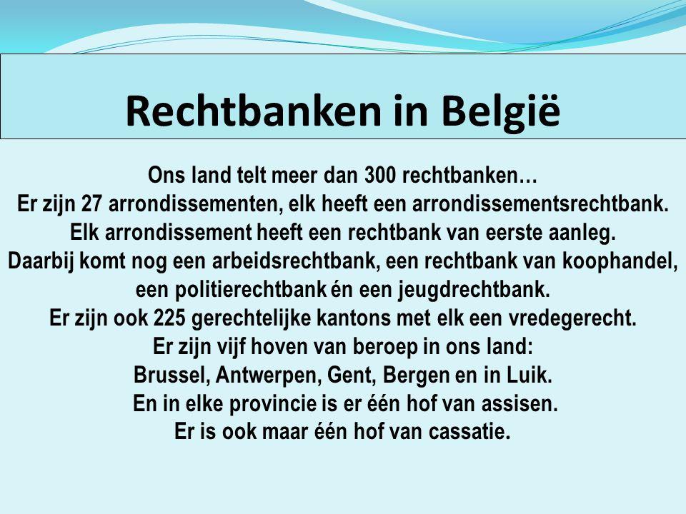 Rechtbanken in België Ons land telt meer dan 300 rechtbanken… Er zijn 27 arrondissementen, elk heeft een arrondissementsrechtbank. Elk arrondissement