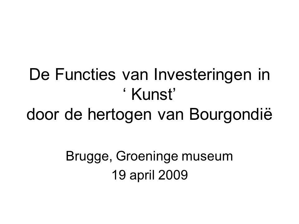 De Functies van Investeringen in ' Kunst' door de hertogen van Bourgondië Brugge, Groeninge museum 19 april 2009