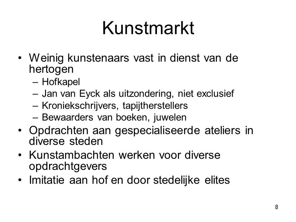 8 Kunstmarkt •Weinig kunstenaars vast in dienst van de hertogen –Hofkapel –Jan van Eyck als uitzondering, niet exclusief –Kroniekschrijvers, tapijther