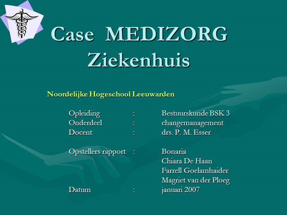 Case MEDIZORG Ziekenhuis Noordelijke Hogeschool Leeuwarden Opleiding: Bestuurskunde BSK 3 Opleiding: Bestuurskunde BSK 3 Onderdeel: changemanagement O