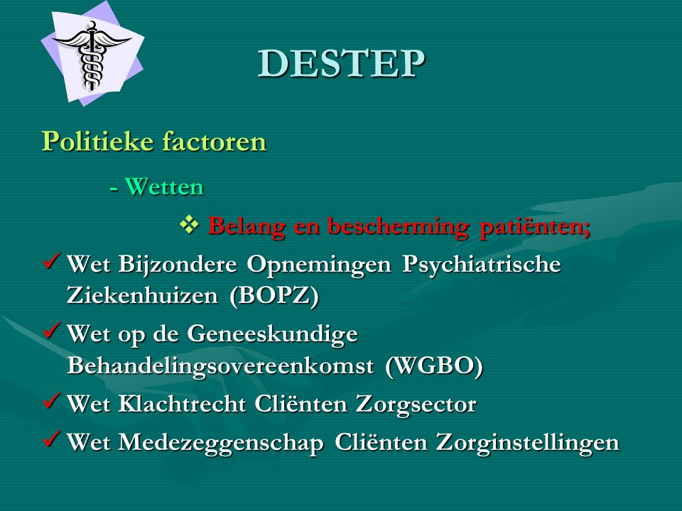 DESTEP Politieke factoren - Wetten  Belang en bescherming patiënten;  Wet Bijzondere Opnemingen Psychiatrische Ziekenhuizen (BOPZ)  Wet op de Genee