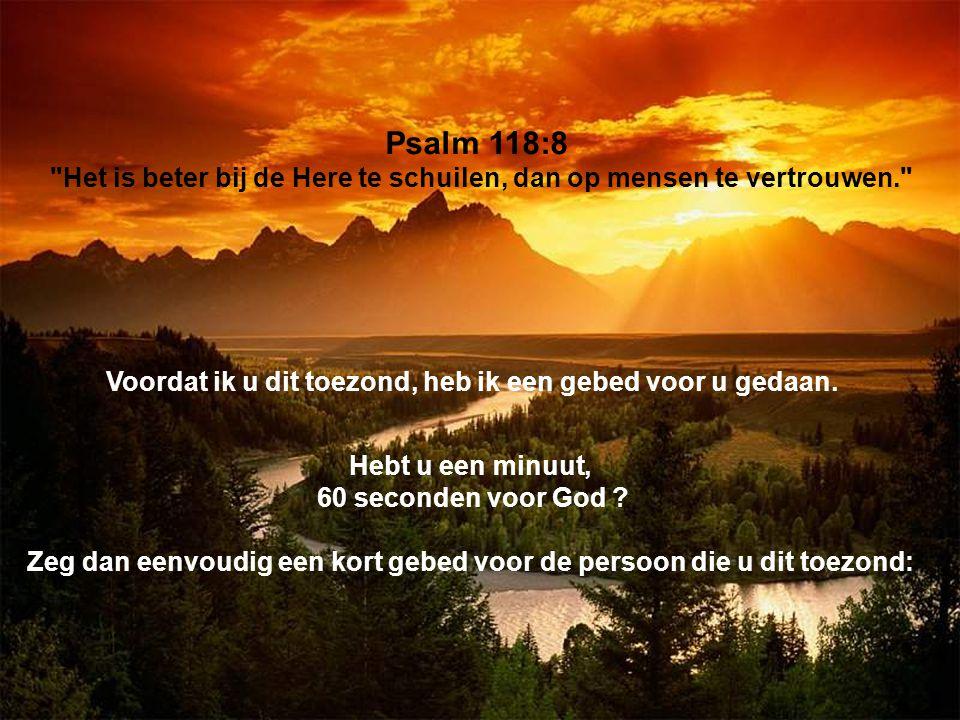Psalm 118:8 Het is beter bij de Here te schuilen, dan op mensen te vertrouwen. Voordat ik u dit toezond, heb ik een gebed voor u gedaan.