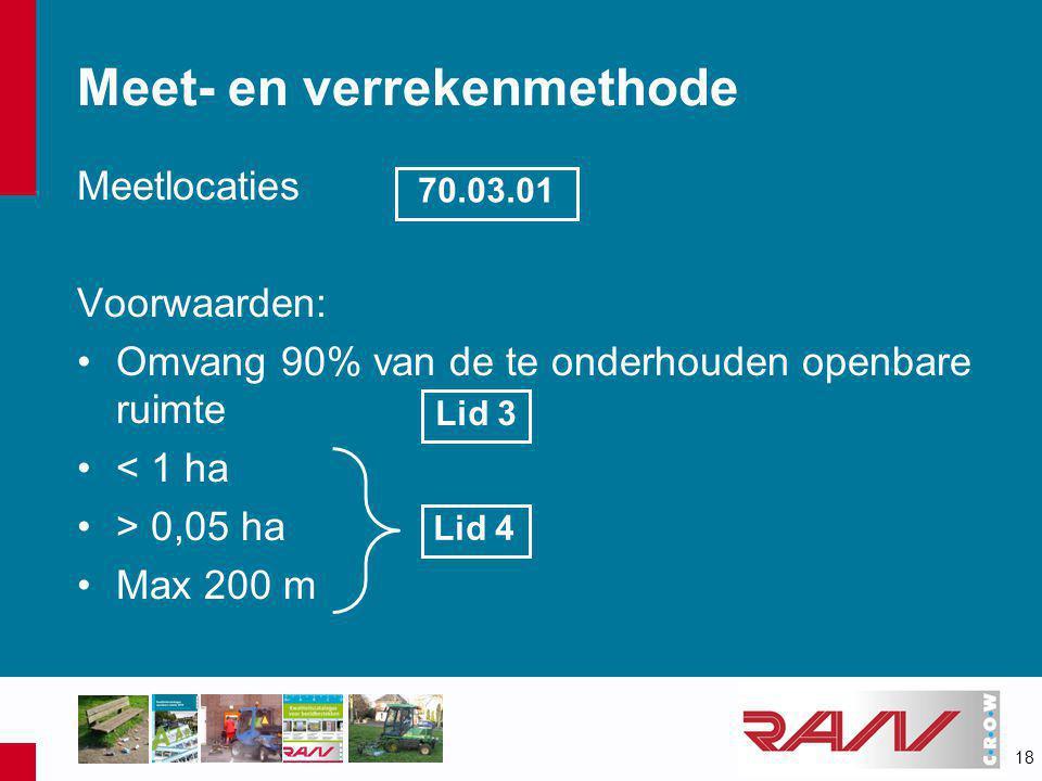 18 Meetlocaties Voorwaarden: •Omvang 90% van de te onderhouden openbare ruimte •< 1 ha •> 0,05 ha •Max 200 m Meet- en verrekenmethode 70.03.01 Lid 3 Lid 4