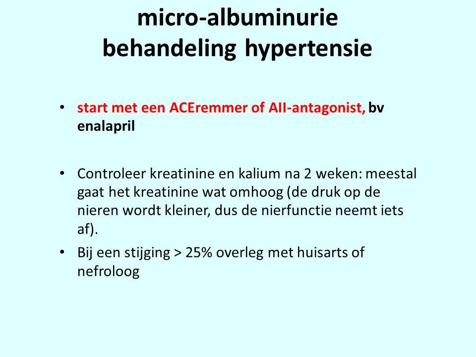 micro-albuminurie behandeling hypertensie • start met een ACEremmer of AII-antagonist, bv enalapril • Controleer kreatinine en kalium na 2 weken: meestal gaat het kreatinine wat omhoog (de druk op de nieren wordt kleiner, dus de nierfunctie neemt iets af).
