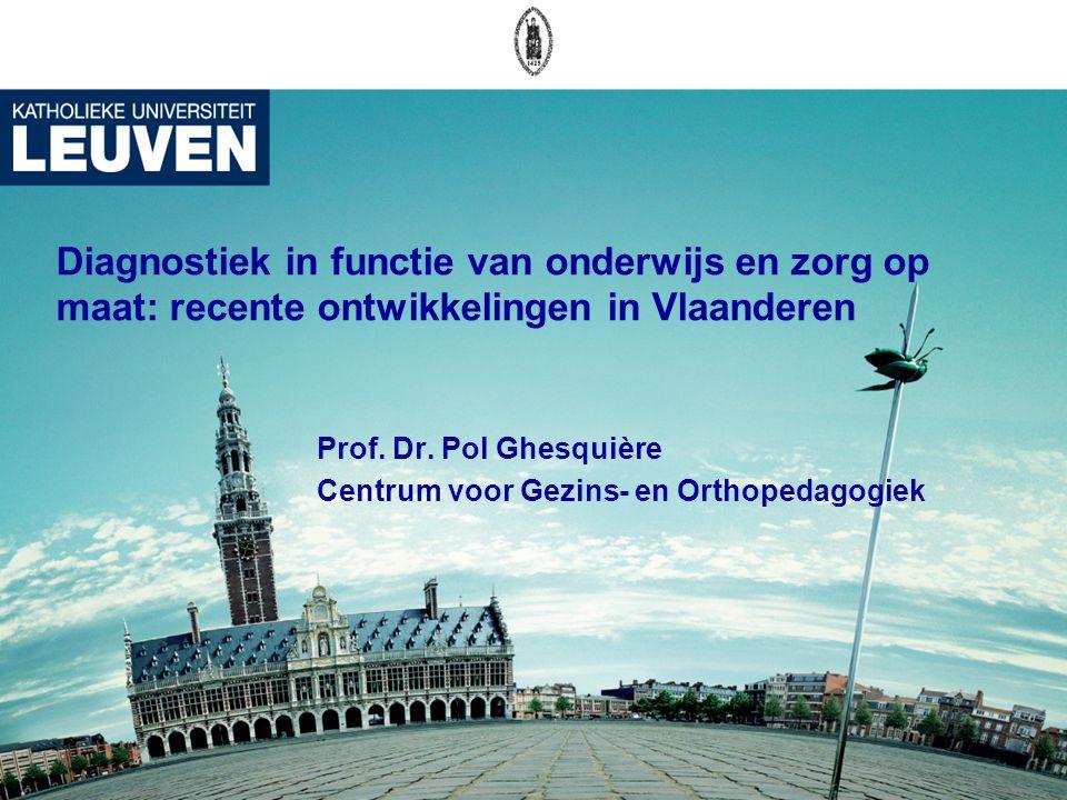 Diagnostiek in functie van onderwijs en zorg op maat: recente ontwikkelingen in Vlaanderen Prof. Dr. Pol Ghesquière Centrum voor Gezins- en Orthopedag