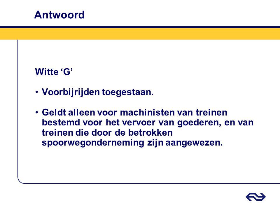 Antwoord Witte 'G' •Voorbijrijden toegestaan. •Geldt alleen voor machinisten van treinen bestemd voor het vervoer van goederen, en van treinen die doo