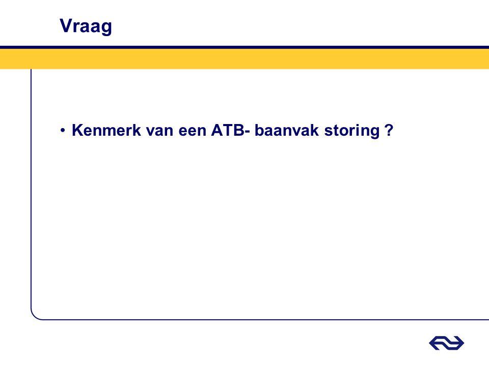 Vraag •Kenmerk van een ATB- baanvak storing ?