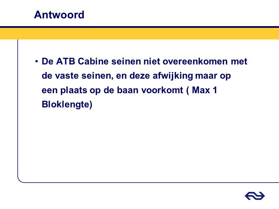 Antwoord •De ATB Cabine seinen niet overeenkomen met de vaste seinen, en deze afwijking maar op een plaats op de baan voorkomt ( Max 1 Bloklengte)