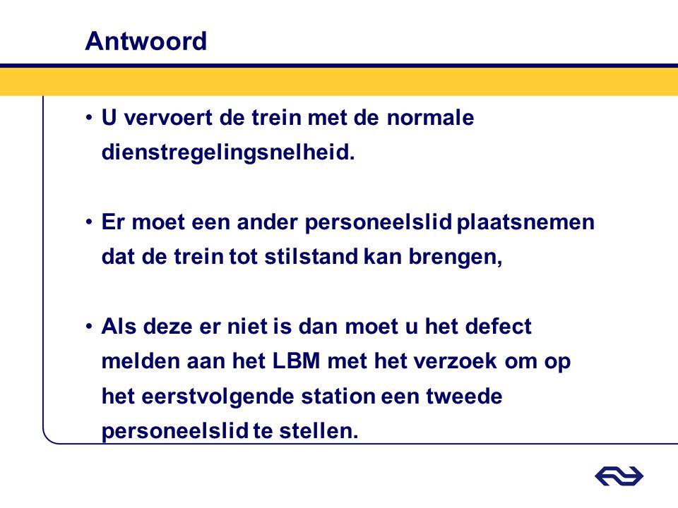 Antwoord •U vervoert de trein met de normale dienstregelingsnelheid. •Er moet een ander personeelslid plaatsnemen dat de trein tot stilstand kan breng