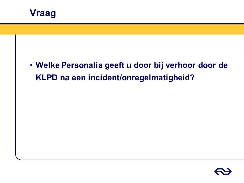 Vraag •Welke Personalia geeft u door bij verhoor door de KLPD na een incident/onregelmatigheid?