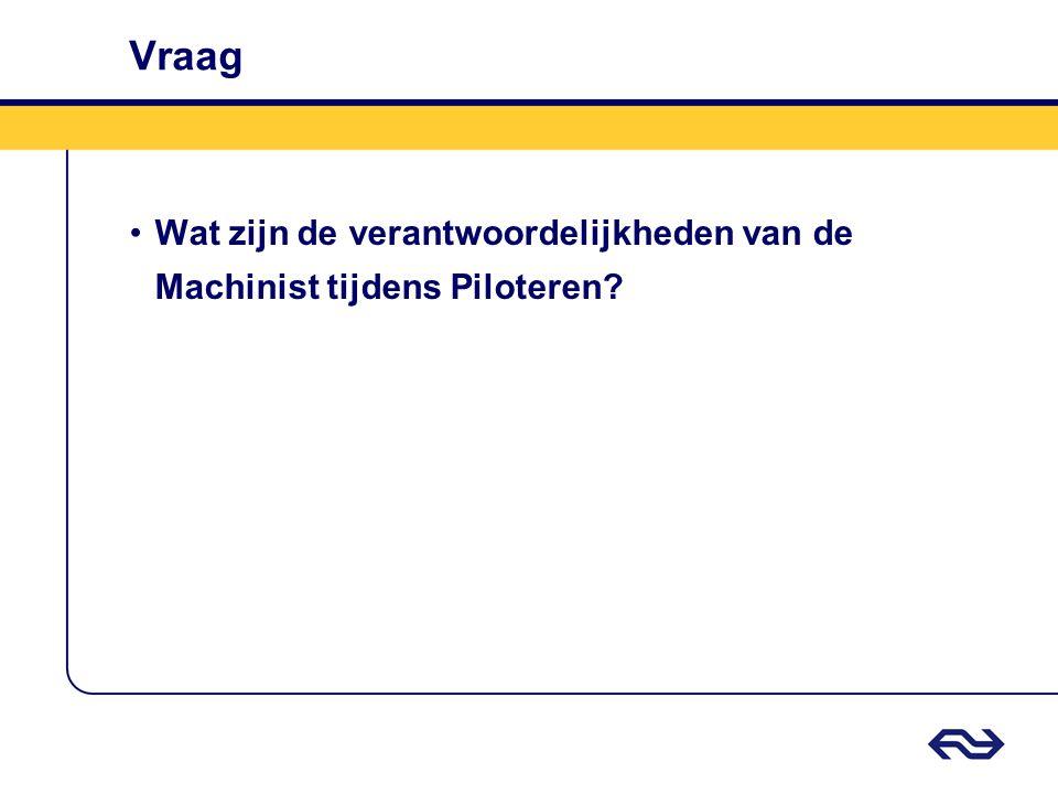Vraag •Wat zijn de verantwoordelijkheden van de Machinist tijdens Piloteren?