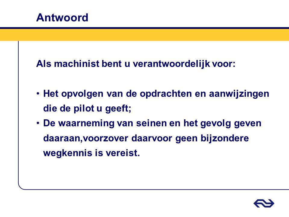 Antwoord Als machinist bent u verantwoordelijk voor: •Het opvolgen van de opdrachten en aanwijzingen die de pilot u geeft; •De waarneming van seinen e