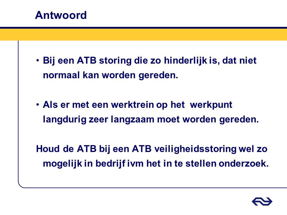 Antwoord •Bij een ATB storing die zo hinderlijk is, dat niet normaal kan worden gereden. •Als er met een werktrein op het werkpunt langdurig zeer lang