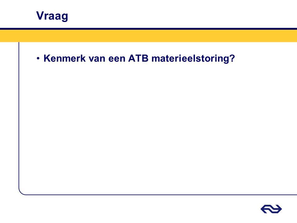 Vraag •Kenmerk van een ATB materieelstoring?