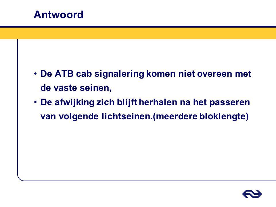 Antwoord •De ATB cab signalering komen niet overeen met de vaste seinen, •De afwijking zich blijft herhalen na het passeren van volgende lichtseinen.(