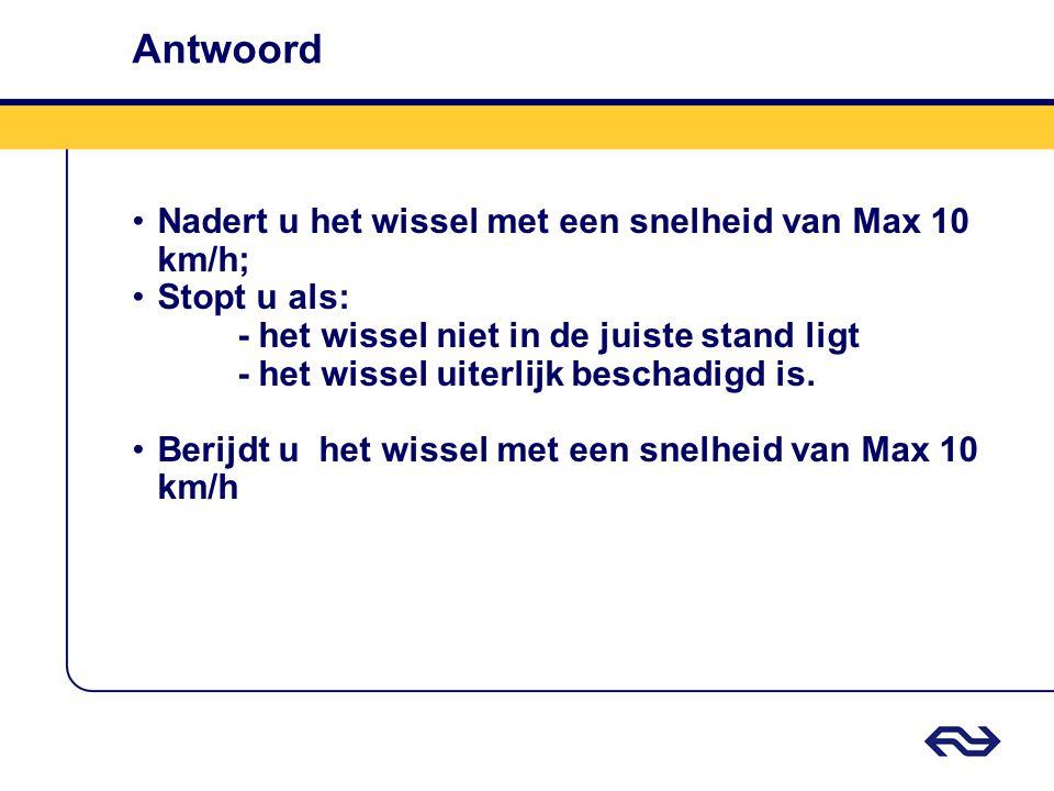 Antwoord •Nadert u het wissel met een snelheid van Max 10 km/h; •Stopt u als: - het wissel niet in de juiste stand ligt - het wissel uiterlijk beschad