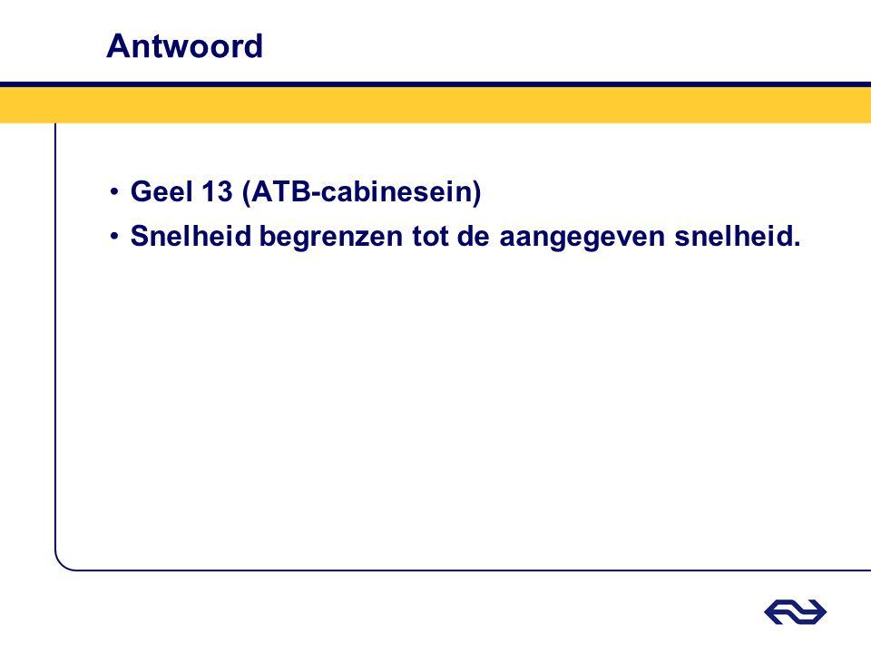 Antwoord •Geel 13 (ATB-cabinesein) •Snelheid begrenzen tot de aangegeven snelheid.