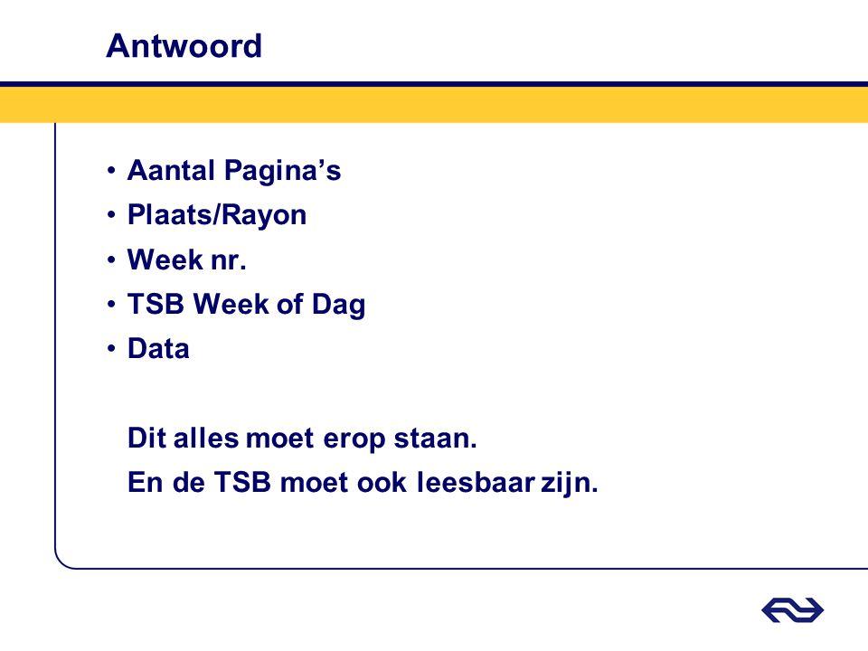 Antwoord •Aantal Pagina's •Plaats/Rayon •Week nr. •TSB Week of Dag •Data Dit alles moet erop staan. En de TSB moet ook leesbaar zijn.