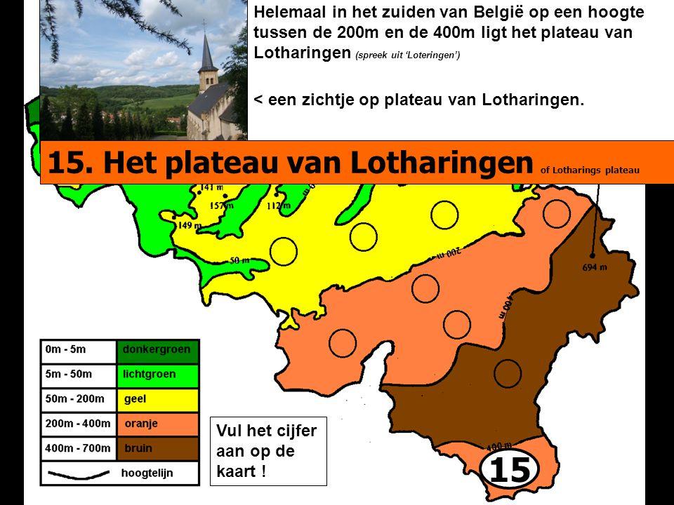 15 Helemaal in het zuiden van België op een hoogte tussen de 200m en de 400m ligt het plateau van Lotharingen (spreek uit 'Loteringen') < een zichtje op plateau van Lotharingen.