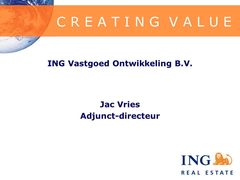 C R E A T I N G V A L U E ING Vastgoed Ontwikkeling B.V. Jac Vries Adjunct-directeur