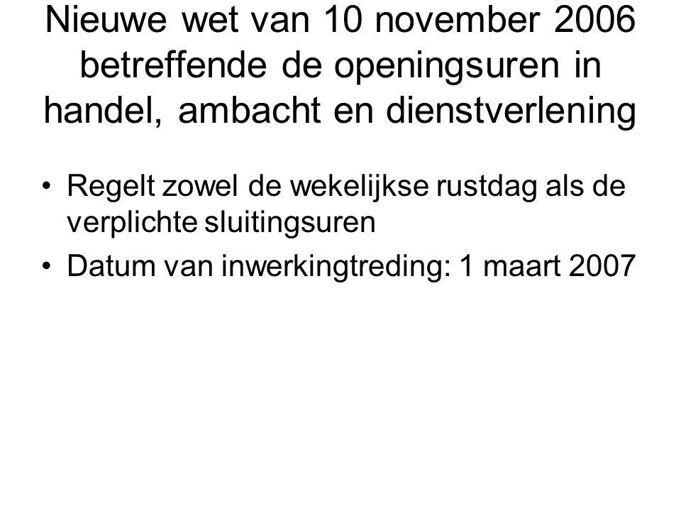 Nieuwe wet van 10 november 2006 betreffende de openingsuren in handel, ambacht en dienstverlening •Regelt zowel de wekelijkse rustdag als de verplicht