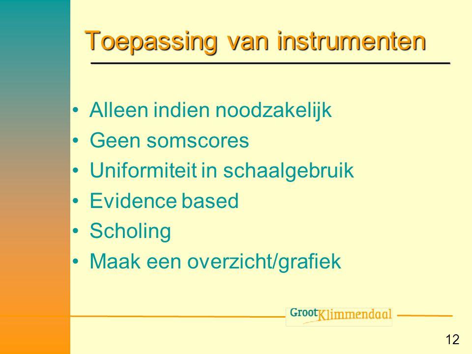 12 Toepassing van instrumenten •Alleen indien noodzakelijk •Geen somscores •Uniformiteit in schaalgebruik •Evidence based •Scholing •Maak een overzich