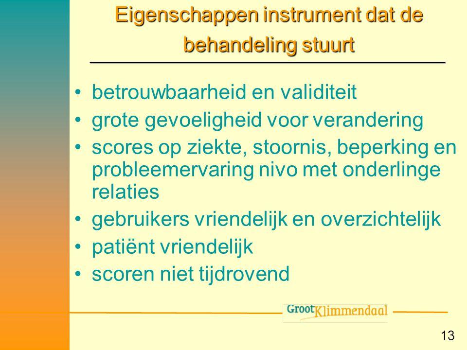 13 Eigenschappen instrument dat de behandeling stuurt •betrouwbaarheid en validiteit •grote gevoeligheid voor verandering •scores op ziekte, stoornis,