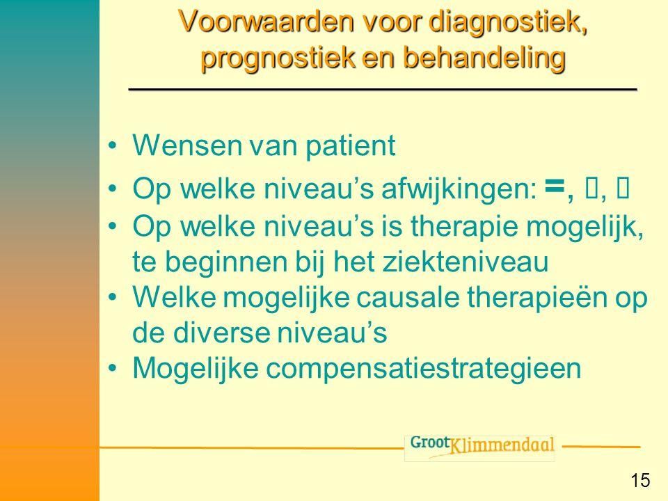 15 Voorwaarden voor diagnostiek, prognostiek en behandeling •Wensen van patient •Op welke niveau's afwijkingen: =, ,  •Op welke niveau's is therapie