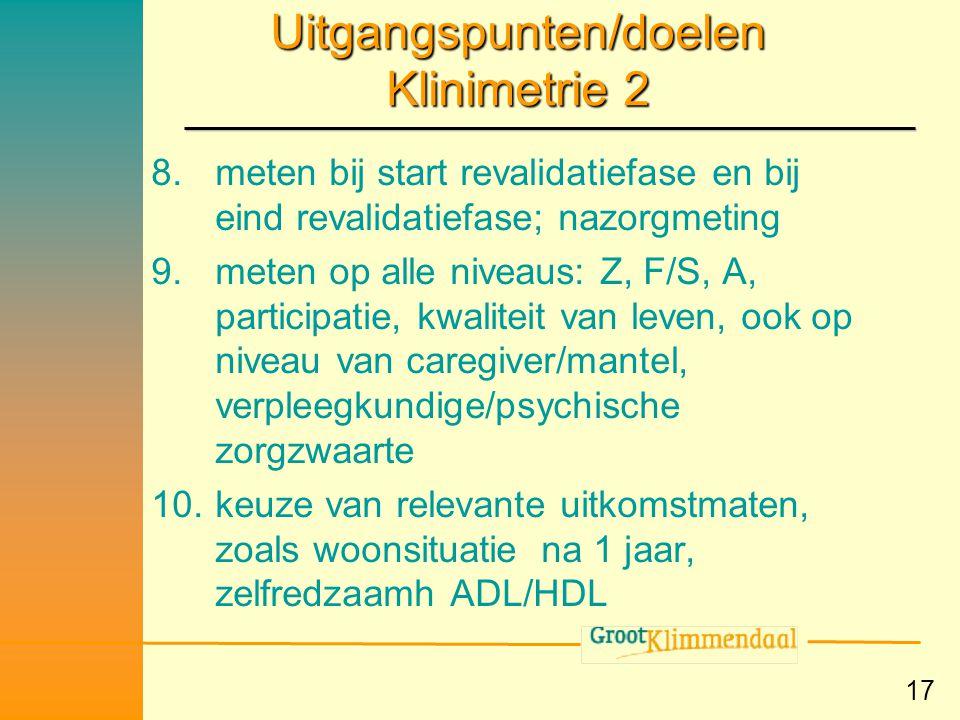 17 Uitgangspunten/doelen Klinimetrie 2 8.meten bij start revalidatiefase en bij eind revalidatiefase; nazorgmeting 9.meten op alle niveaus: Z, F/S, A,