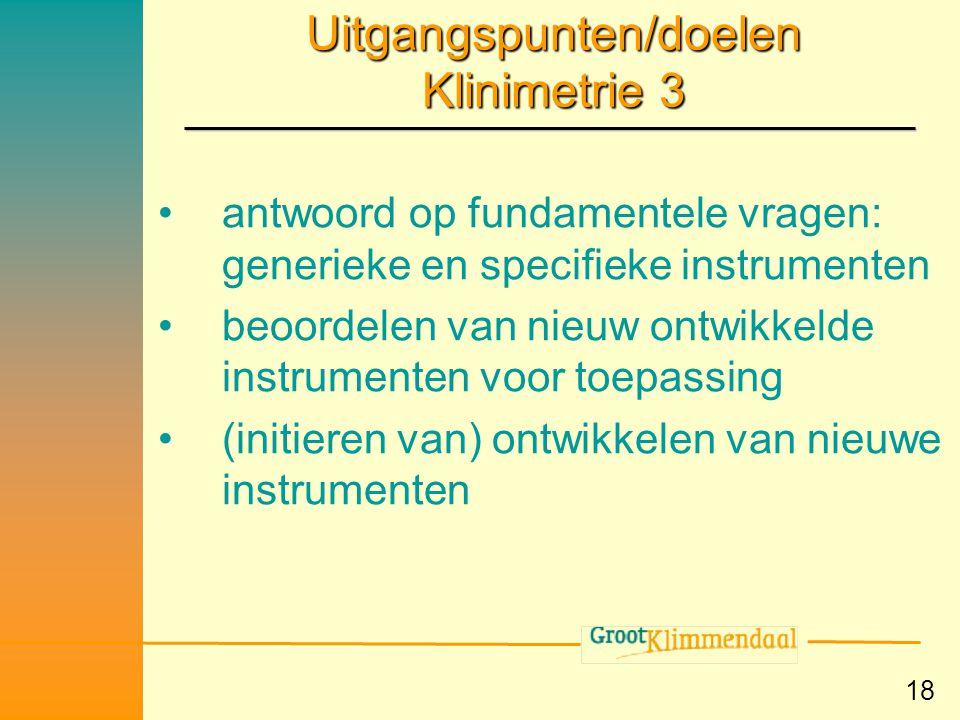 18 Uitgangspunten/doelen Klinimetrie 3 •antwoord op fundamentele vragen: generieke en specifieke instrumenten •beoordelen van nieuw ontwikkelde instru