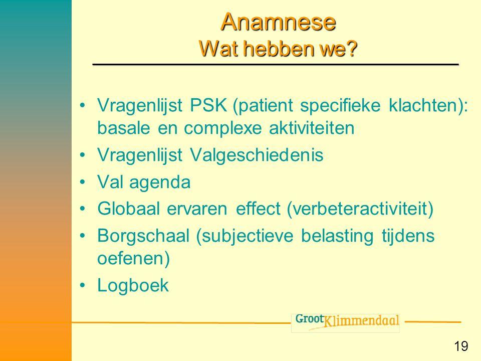 19 Anamnese Wat hebben we? •Vragenlijst PSK (patient specifieke klachten): basale en complexe aktiviteiten •Vragenlijst Valgeschiedenis •Val agenda •G