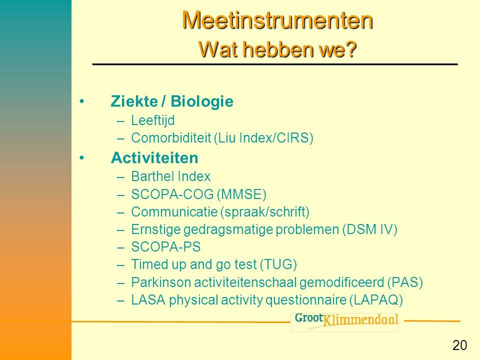 20 Meetinstrumenten Wat hebben we? •Ziekte / Biologie –Leeftijd –Comorbiditeit (Liu Index/CIRS) •Activiteiten –BartheI Index –SCOPA-COG (MMSE) –Commun